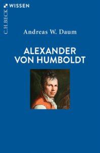 Neuerscheinungen zu Alexander von Humboldts 250. Geburtstag: Natur- und Kulturforscher, Weltweiser, Forschungsreisender, Polyhistor und Menschenfreund